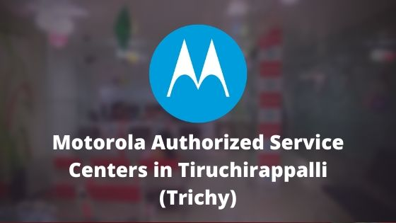 Motorola Authorized Mobile Repair Service Centers in Tiruchirappalli (Trichy or Tiruchi), Tamil Nadu India Near Me Centre